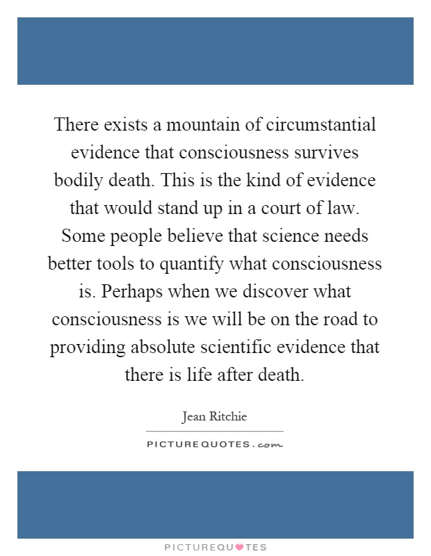 There exists a mountain of circumstantial evidence that consciousness survives bodily death. This is the kind of evidence that would stand up in a court of law. Some people believe that science needs better tools to quantify what consciousness is. Perhaps when we discover what consciousness is we will be on the road to providing absolute scientific evidence that there is life after death Picture Quote #1