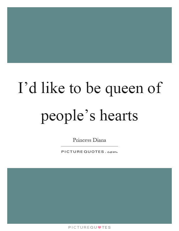 I'd like to be queen of people's hearts Picture Quote #1