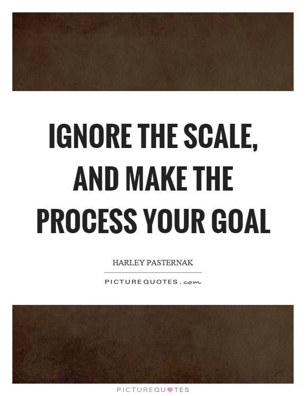 Ignore the scale, and make the process your goal Picture Quote #1