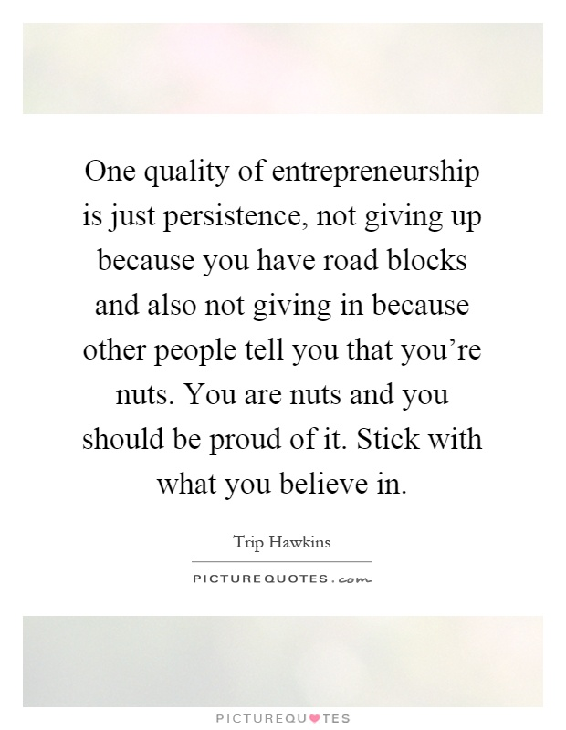 One quality of entrepreneurship is just persistence, not giving up because you have road blocks and also not giving in because other people tell you that you're nuts. You are nuts and you should be proud of it. Stick with what you believe in Picture Quote #1