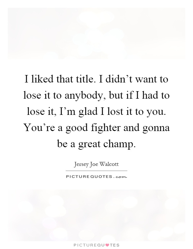 I liked that title. I didn't want to lose it to anybody, but if I had to lose it, I'm glad I lost it to you. You're a good fighter and gonna be a great champ Picture Quote #1