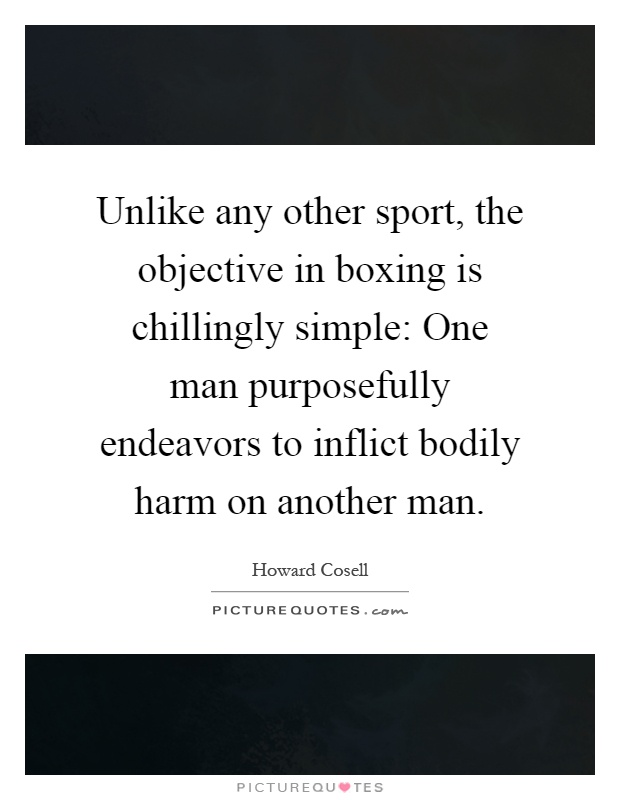 Unlike any other sport, the objective in boxing is chillingly simple: One man purposefully endeavors to inflict bodily harm on another man Picture Quote #1
