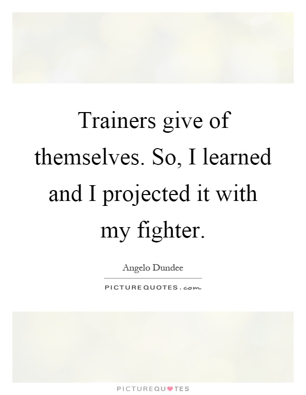 Trainers give of themselves. So, I learned and I projected it with my fighter Picture Quote #1
