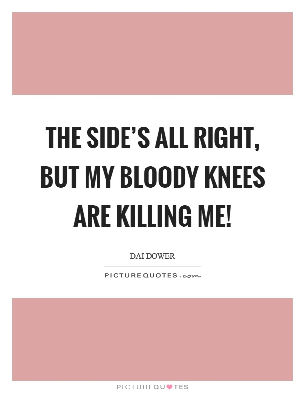 The side's all right, but my bloody knees are killing me! Picture Quote #1