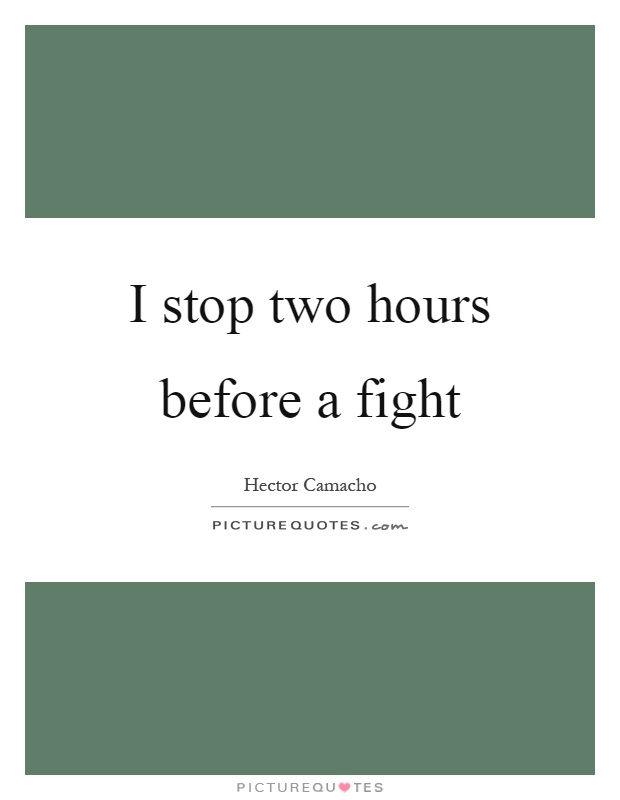 I stop two hours before a fight Picture Quote #1