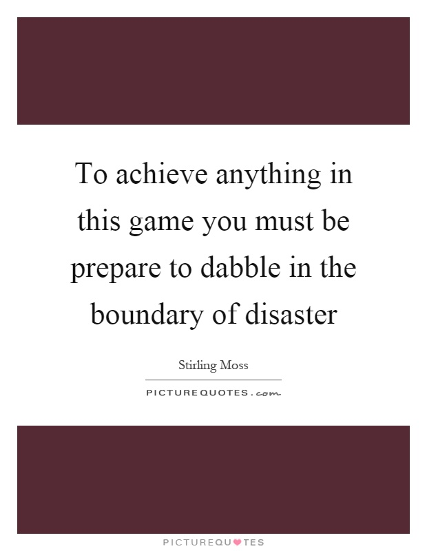 To achieve anything in this game you must be prepare to dabble in the boundary of disaster Picture Quote #1