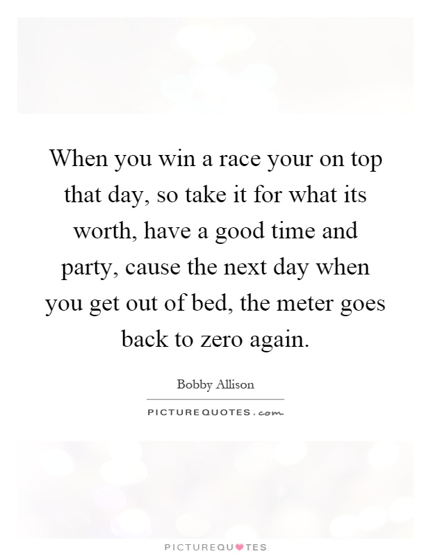 When you win a race your on top that day, so take it for what its worth, have a good time and party, cause the next day when you get out of bed, the meter goes back to zero again Picture Quote #1