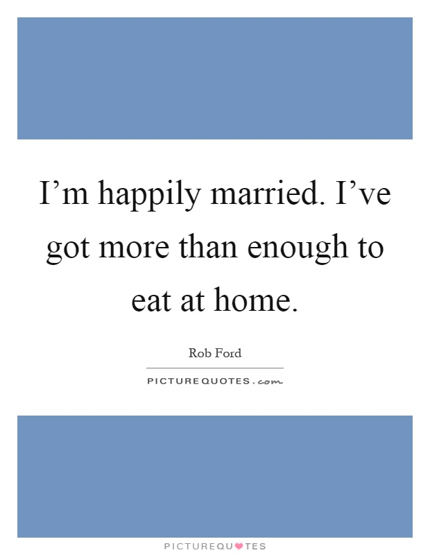 I'm happily married. I've got more than enough to eat at home Picture Quote #1