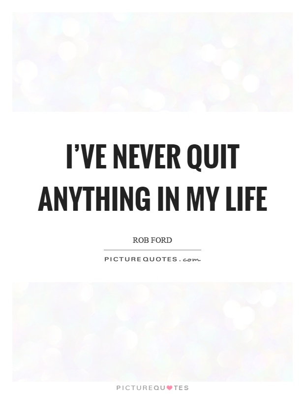 I Quit My Life In Love Quotes : My Life Quotes Never Quit Quotes Rob Ford Quotes