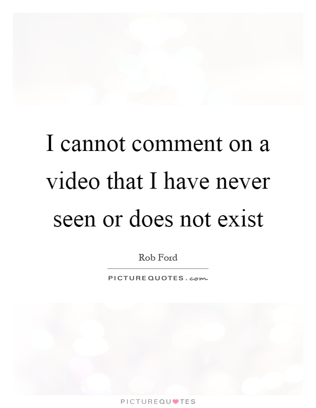 I cannot comment on a video that I have never seen or does not exist Picture Quote #1