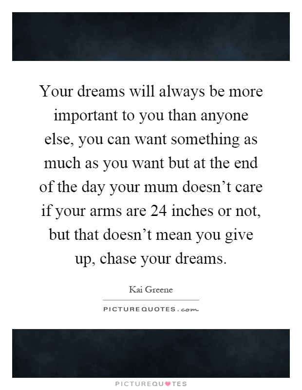 Your dreams will always be more important to you than anyone else, you can want something as much as you want but at the end of the day your mum doesn't care if your arms are 24 inches or not, but that doesn't mean you give up, chase your dreams Picture Quote #1