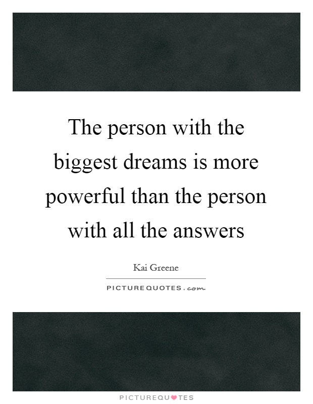 The person with the biggest dreams is more powerful than the person with all the answers Picture Quote #1