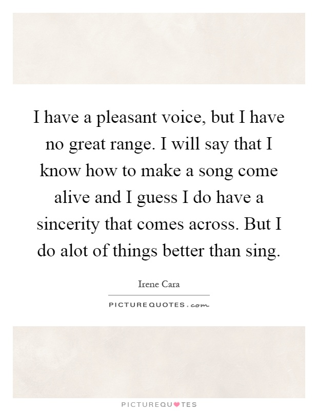 I have a pleasant voice, but I have no great range. I will say that I know how to make a song come alive and I guess I do have a sincerity that comes across. But I do alot of things better than sing Picture Quote #1