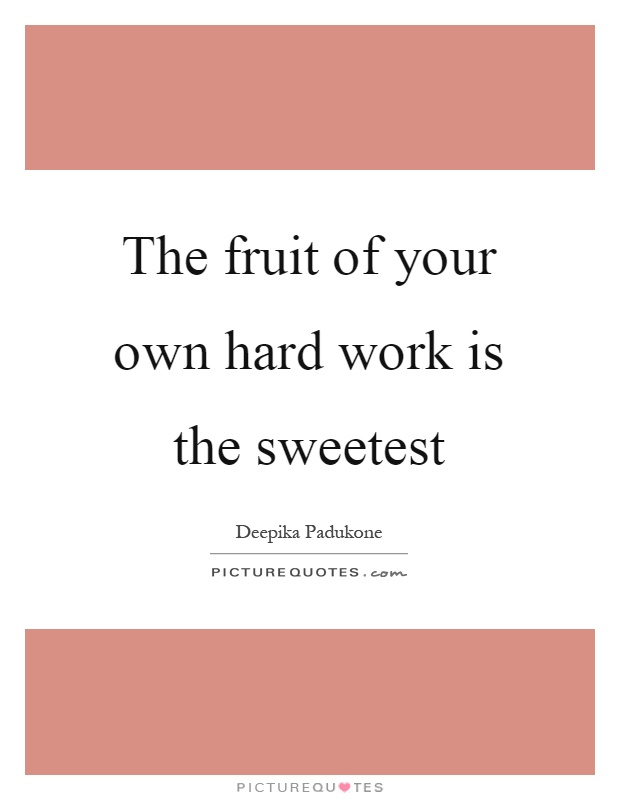 The fruit of your own hard work is the sweetest Picture Quote #1