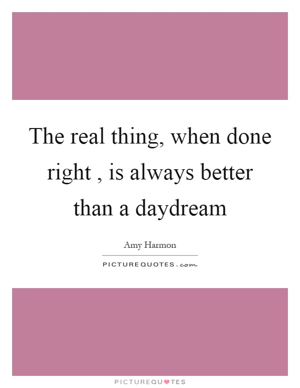 The real thing, when done right, is always better than a daydream Picture Quote #1