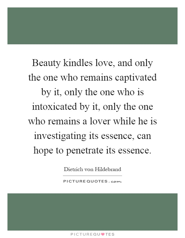 Beauty kindles love, and only the one who remains captivated by it, only the one who is intoxicated by it, only the one who remains a lover while he is investigating its essence, can hope to penetrate its essence Picture Quote #1