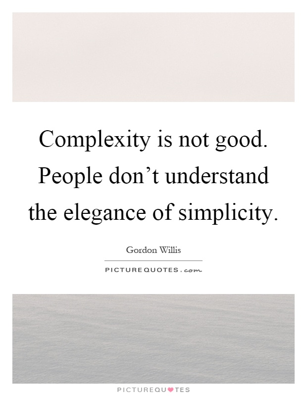 Complexity is not good. People don't understand the elegance of simplicity Picture Quote #1