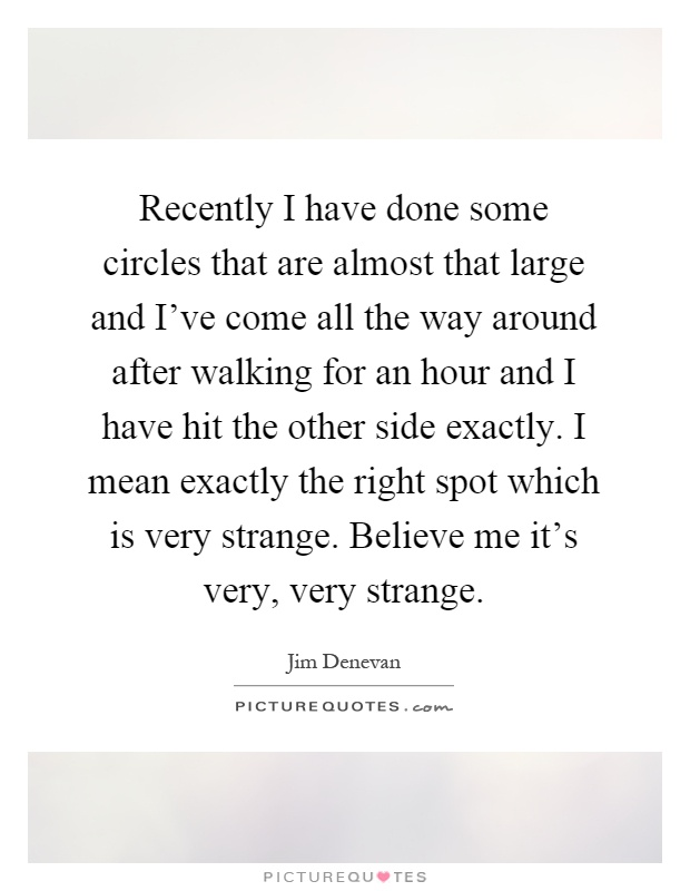 Recently I have done some circles that are almost that large and I've come all the way around after walking for an hour and I have hit the other side exactly. I mean exactly the right spot which is very strange. Believe me it's very, very strange Picture Quote #1