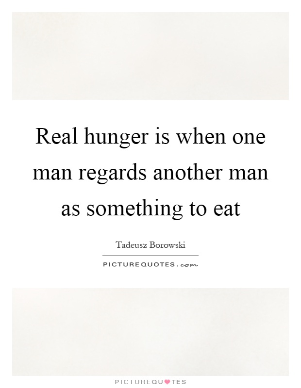 Real hunger is when one man regards another man as something to eat Picture Quote #1