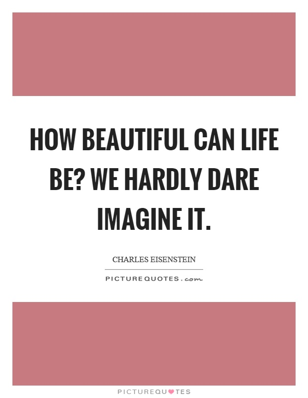 How beautiful can life be? We hardly dare imagine it Picture Quote #1