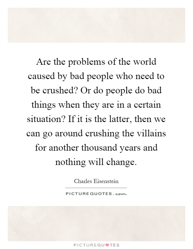 Are the problems of the world caused by bad people who need to be crushed? Or do people do bad things when they are in a certain situation? If it is the latter, then we can go around crushing the villains for another thousand years and nothing will change Picture Quote #1