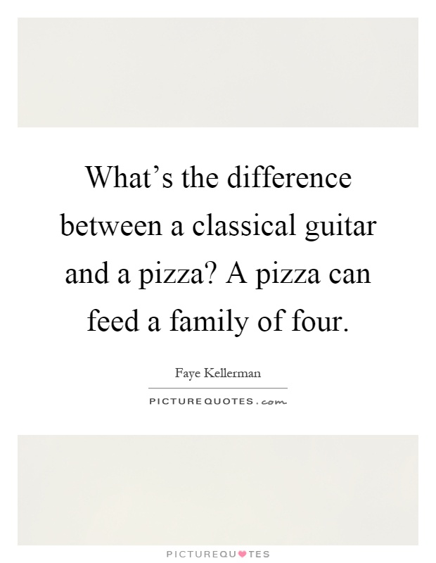 What's the difference between a classical guitar and a pizza? A pizza can feed a family of four Picture Quote #1