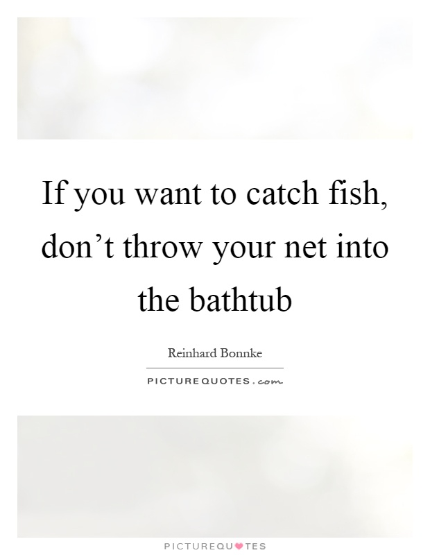 If you want to catch fish, don't throw your net into the bathtub Picture Quote #1