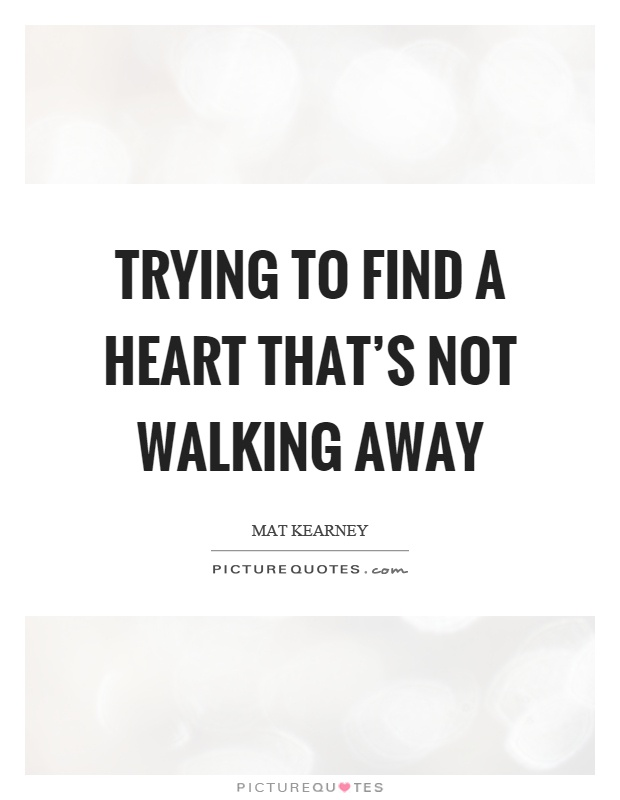 Trying to find a heart that's not walking away Picture Quote #1