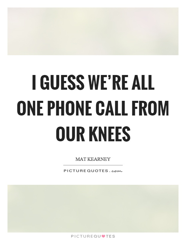 Phone Call Quotes Unique I Guess We're All One Phone Call From Our Knees  Picture Quotes