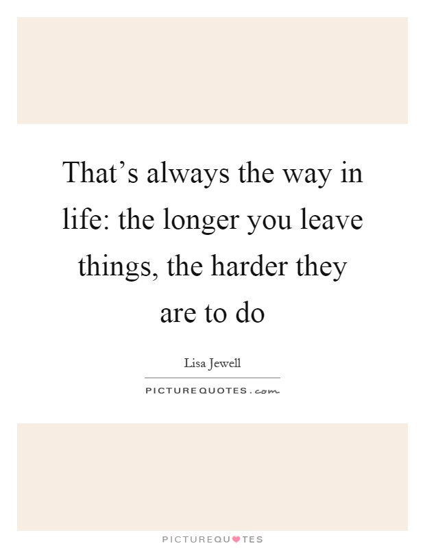 That's always the way in life: the longer you leave things, the harder they are to do Picture Quote #1