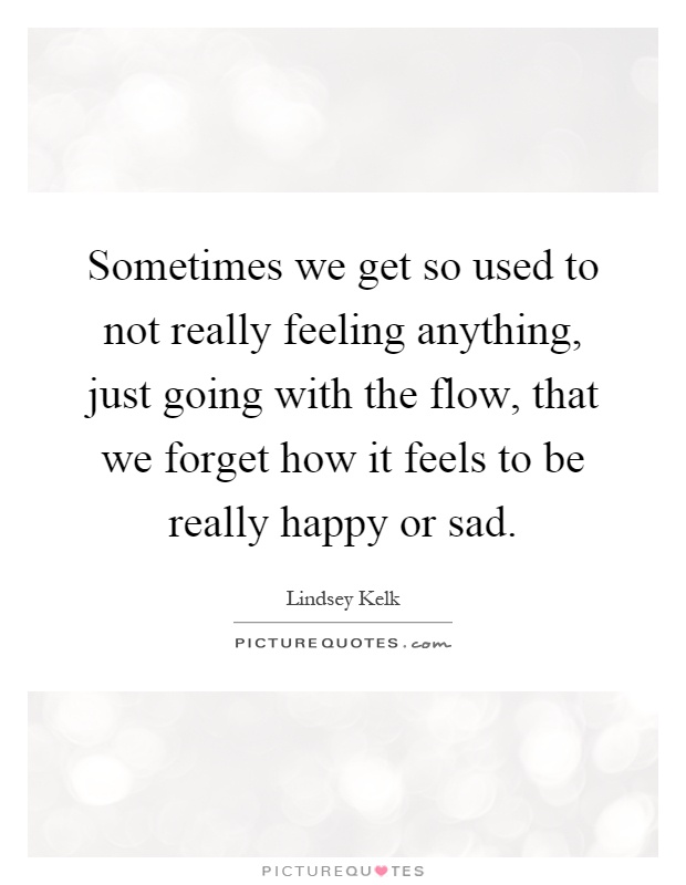 Sometimes we get so used to not really feeling anything, just going with the flow, that we forget how it feels to be really happy or sad Picture Quote #1