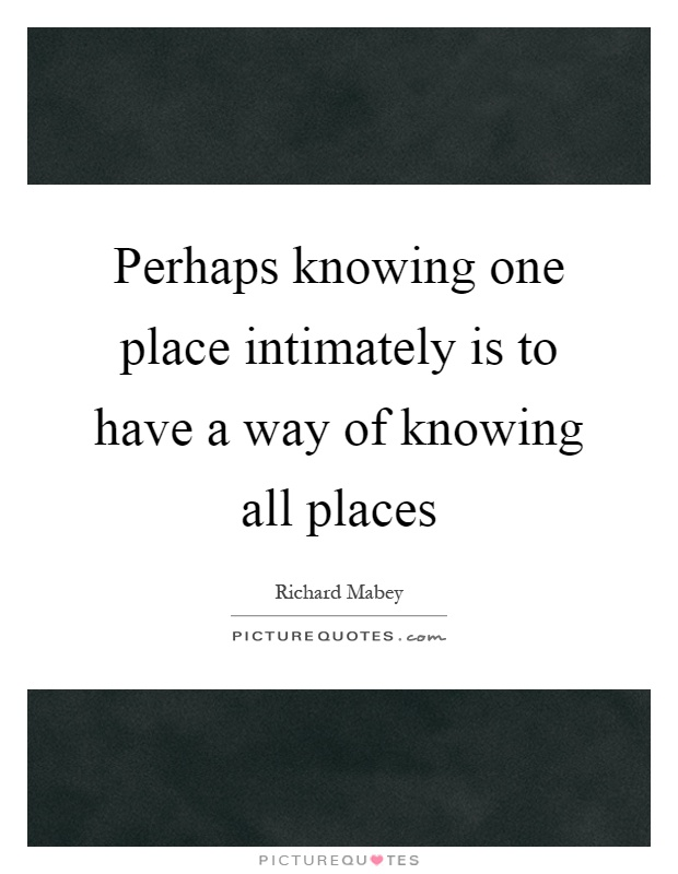 Perhaps knowing one place intimately is to have a way of knowing all places Picture Quote #1