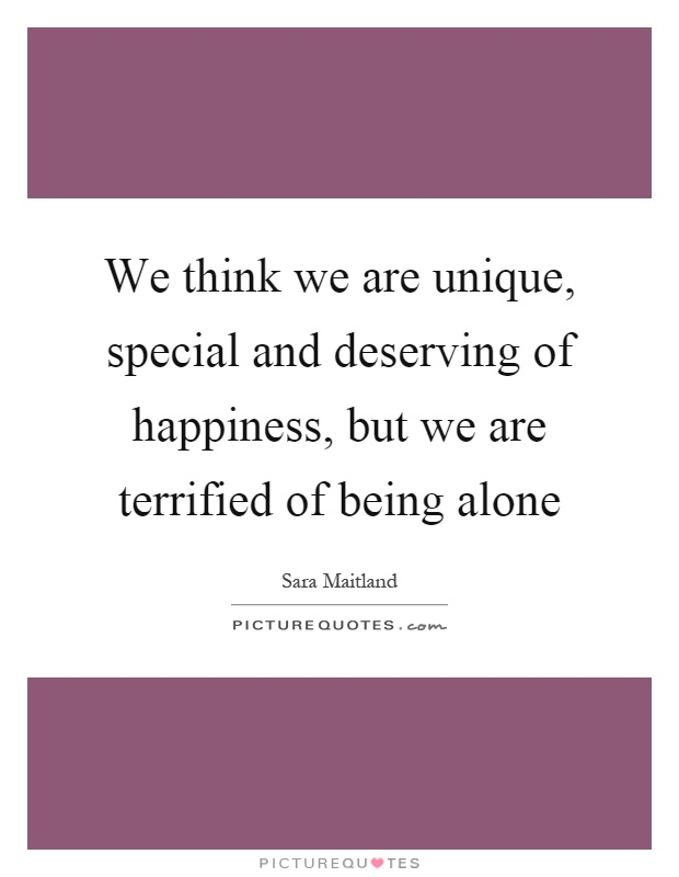 We think we are unique, special and deserving of happiness, but we are terrified of being alone Picture Quote #1