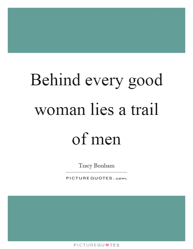 Behind every good woman lies a trail of men   Picture Quotes