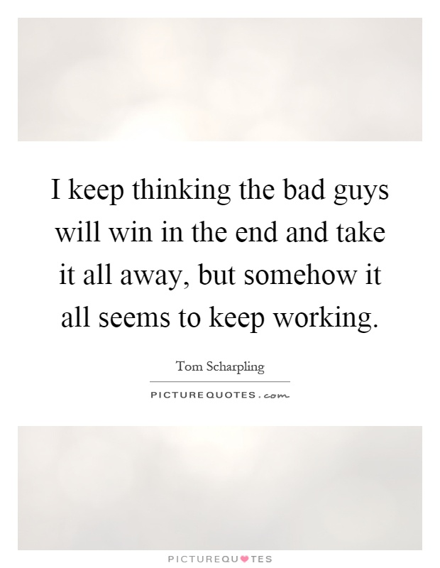 I keep thinking the bad guys will win in the end and take it all away, but somehow it all seems to keep working Picture Quote #1