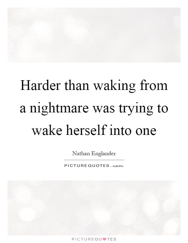 Harder than waking from a nightmare was trying to wake herself into one Picture Quote #1