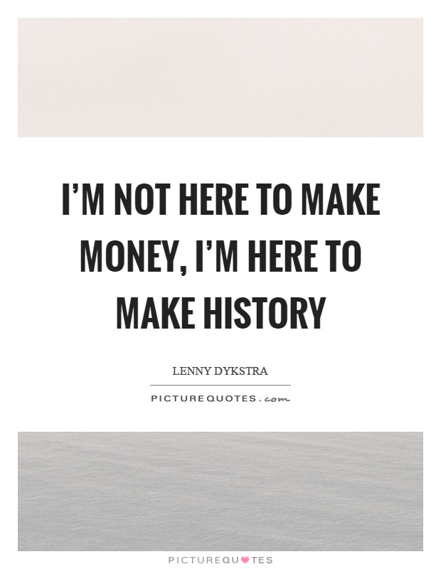 I'm not here to make money, I'm here to make history Picture Quote #1