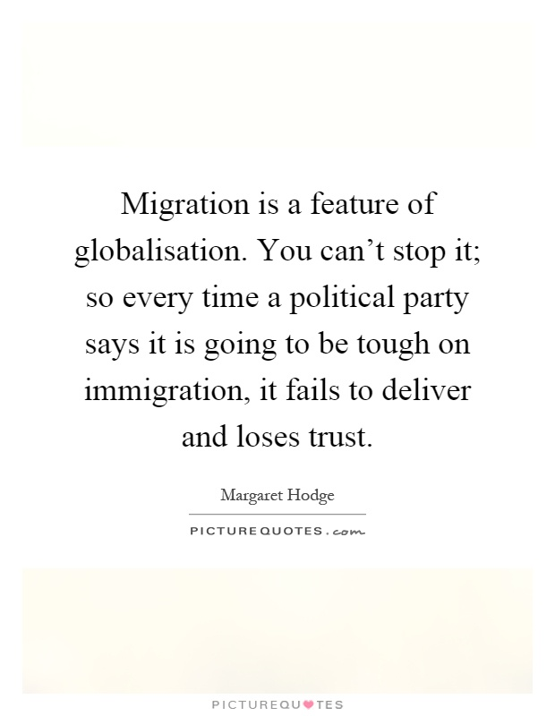 Migration is a feature of globalisation. You can't stop it; so every time a political party says it is going to be tough on immigration, it fails to deliver and loses trust Picture Quote #1
