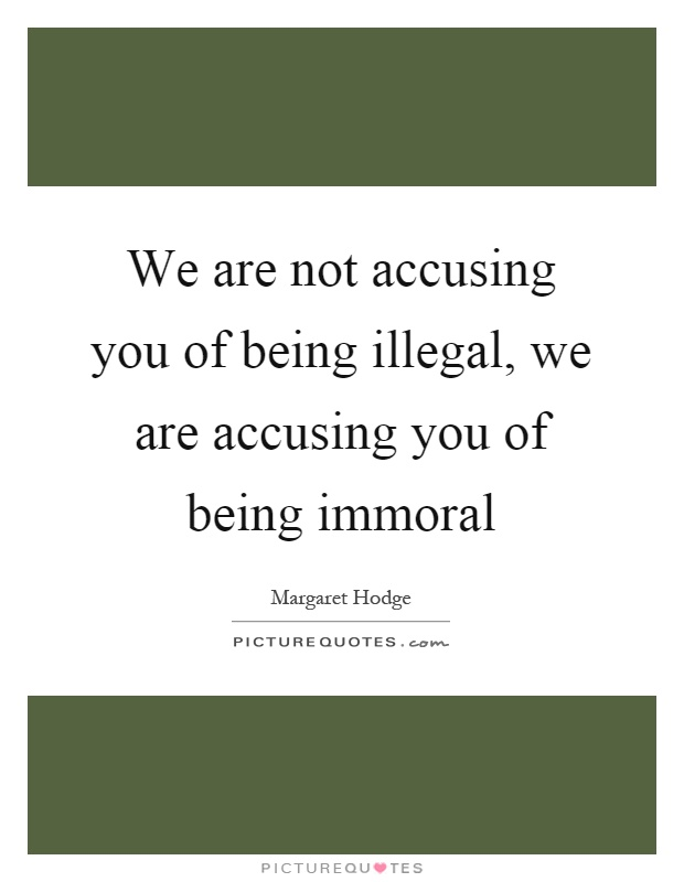 We are not accusing you of being illegal, we are accusing you of being immoral Picture Quote #1