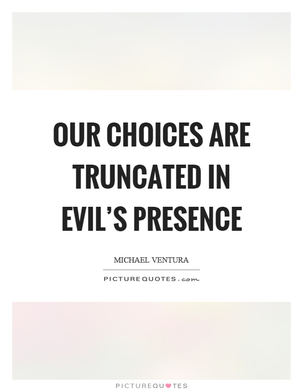 Our choices are truncated in evil's presence Picture Quote #1