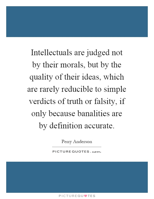 Intellectuals are judged not by their morals, but by the quality of their ideas, which are rarely reducible to simple verdicts of truth or falsity, if only because banalities are by definition accurate Picture Quote #1