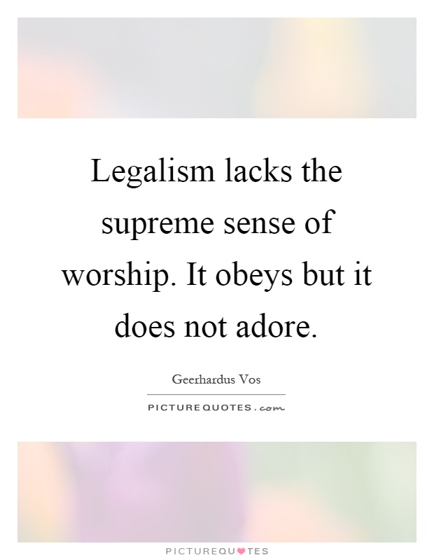 Legalism lacks the supreme sense of worship. It obeys but it does not adore Picture Quote #1