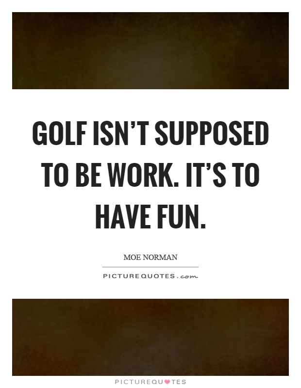 Golf isn't supposed to be work. It's to have fun Picture Quote #1