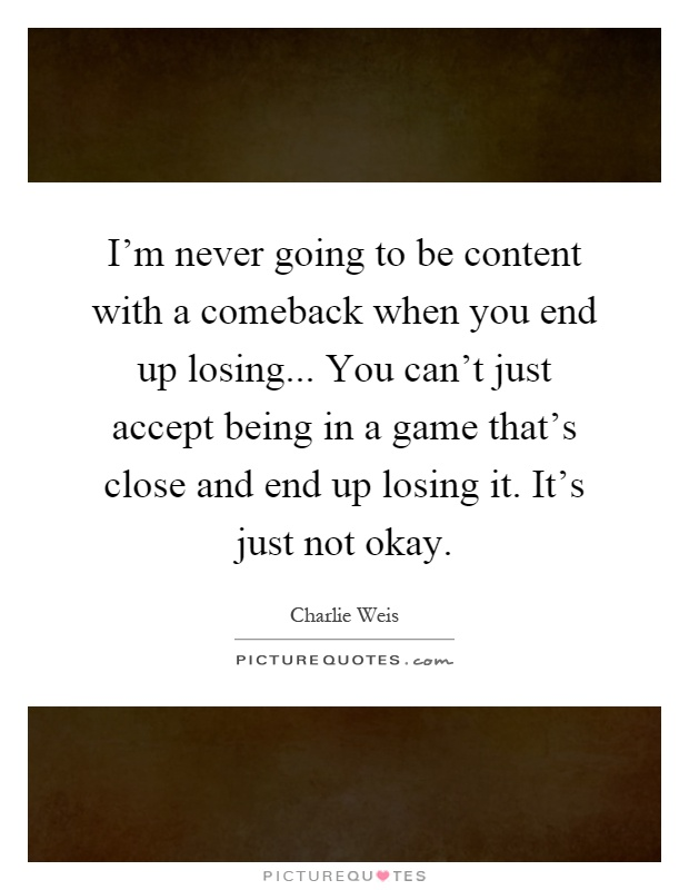 I'm never going to be content with a comeback when you end up losing... You can't just accept being in a game that's close and end up losing it. It's just not okay Picture Quote #1