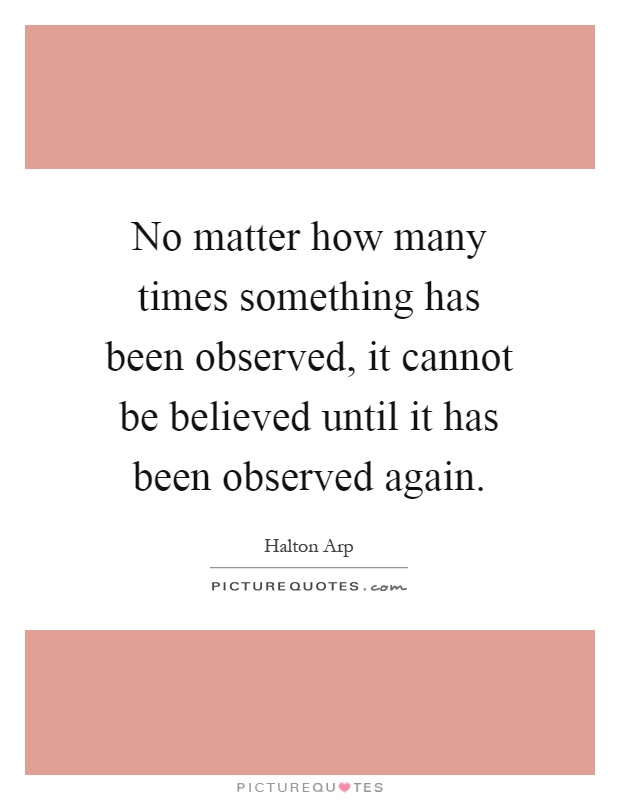 No matter how many times something has been observed, it cannot be believed until it has been observed again Picture Quote #1