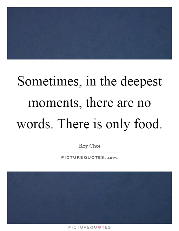 Sometimes, In The Deepest Moments, There Are No Words. There Is Only Food