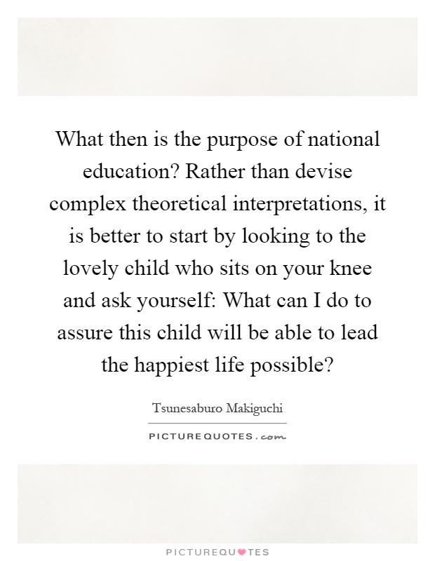 What then is the purpose of national education? Rather than devise complex theoretical interpretations, it is better to start by looking to the lovely child who sits on your knee and ask yourself: What can I do to assure this child will be able to lead the happiest life possible? Picture Quote #1