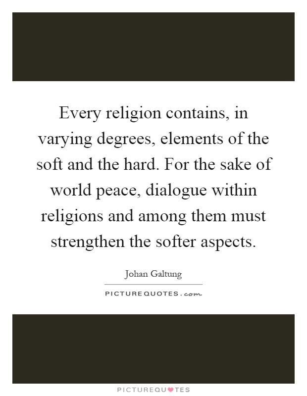 Every religion contains, in varying degrees, elements of the soft and the hard. For the sake of world peace, dialogue within religions and among them must strengthen the softer aspects Picture Quote #1