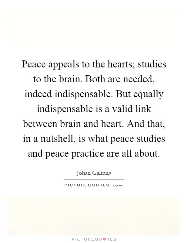 Peace appeals to the hearts; studies to the brain. Both are needed, indeed indispensable. But equally indispensable is a valid link between brain and heart. And that, in a nutshell, is what peace studies and peace practice are all about Picture Quote #1
