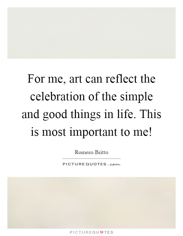 For me, art can reflect the celebration of the simple and good things in life. This is most important to me! Picture Quote #1